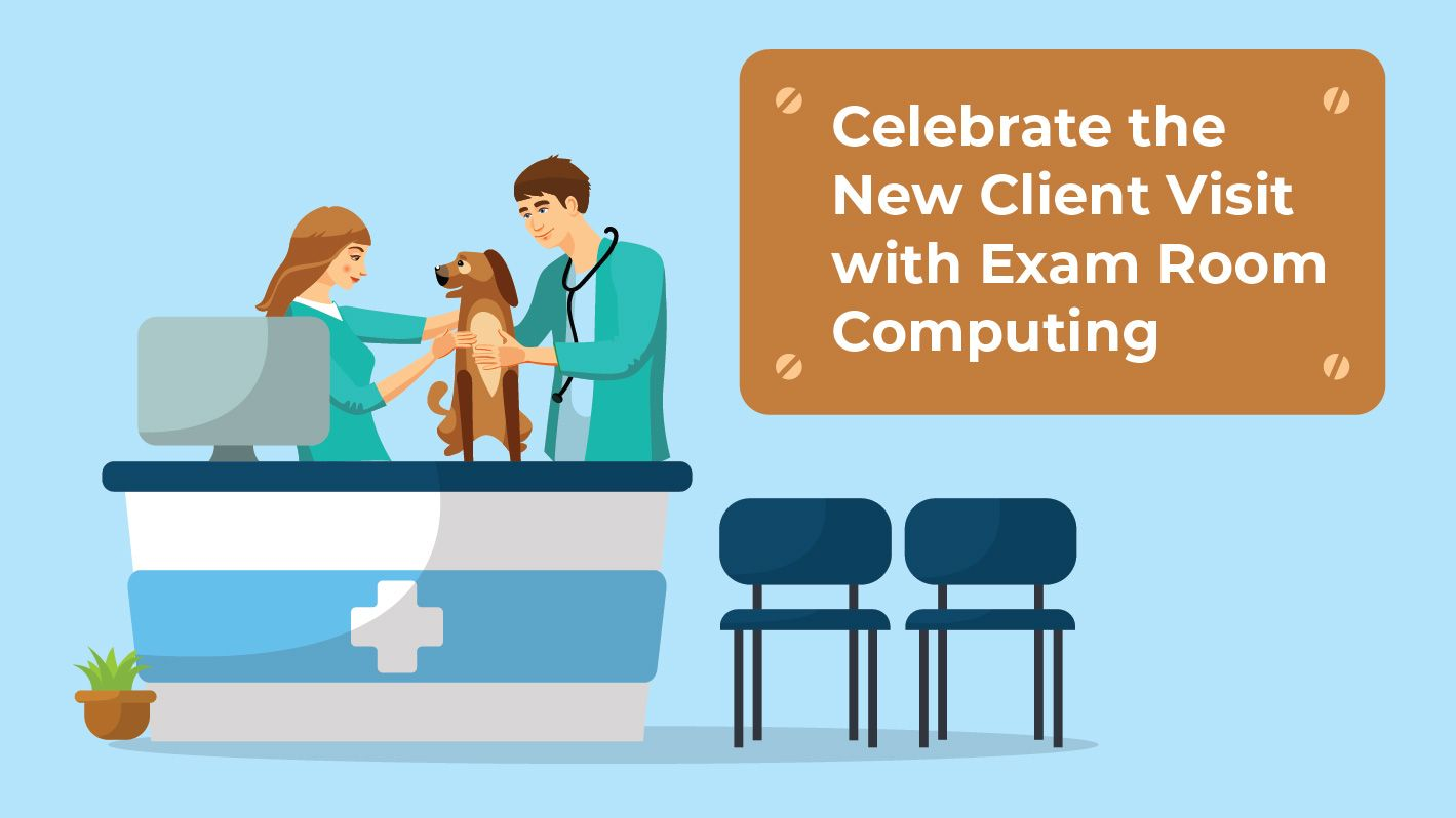 Celebrate the New Client Visit with Exam Room Computing